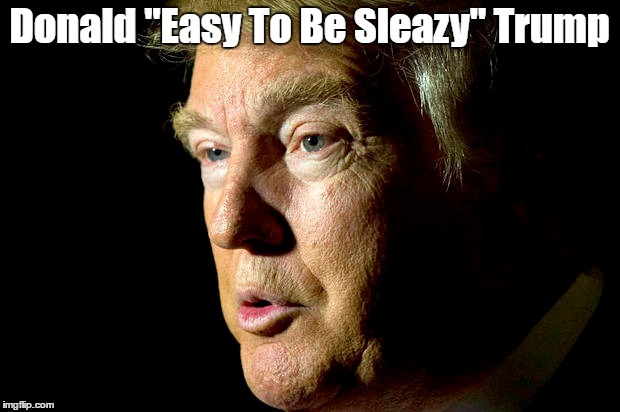 "Donald ""Easy To Be Sleazy"" Trump 