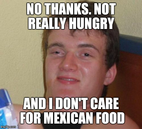 10 Guy Meme | NO THANKS. NOT REALLY HUNGRY AND I DON'T CARE FOR MEXICAN FOOD | image tagged in memes,10 guy | made w/ Imgflip meme maker