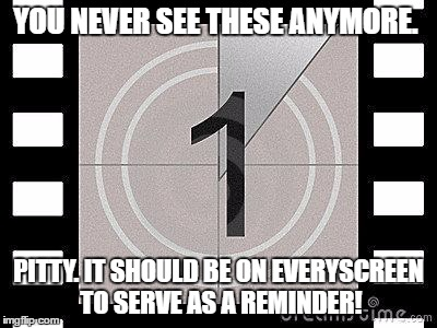 Film Countdown | YOU NEVER SEE THESE ANYMORE. PITTY. IT SHOULD BE ON EVERYSCREEN TO SERVE AS A REMINDER! | image tagged in countdown,movies,movie,animation | made w/ Imgflip meme maker