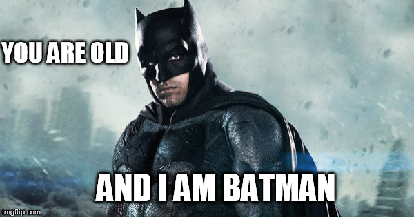 Old Batman | YOU ARE OLD AND I AM BATMAN | image tagged in batman,birthday,old age,the dark knight,dark knight,ben affleck | made w/ Imgflip meme maker