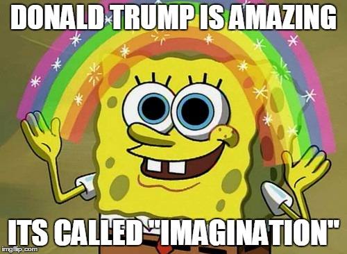 "Imagination Spongebob Meme |  DONALD TRUMP IS AMAZING; ITS CALLED ""IMAGINATION"" 