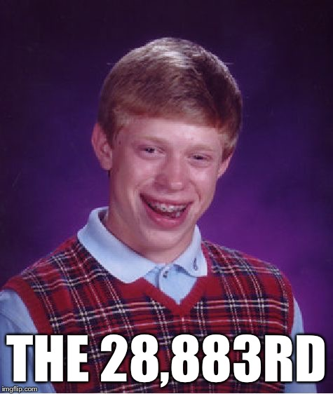 Bad Luck Brian Meme | THE 28,883RD | image tagged in memes,bad luck brian | made w/ Imgflip meme maker
