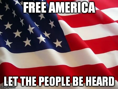 AMERICAN FLAG . FREE THE PEOPLE  | FREE AMERICA LET THE PEOPLE BE HEARD | image tagged in american flag,free the people,let voters be heard,voter,freedom,anti-establishment | made w/ Imgflip meme maker
