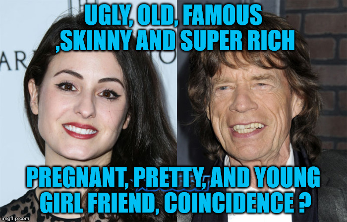 UGLY, OLD, FAMOUS ,SKINNY AND SUPER RICH PREGNANT, PRETTY, AND YOUNG GIRL FRIEND, COINCIDENCE ? | made w/ Imgflip meme maker