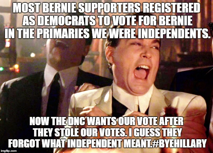 Good Fellas Hilarious Meme |  MOST BERNIE SUPPORTERS REGISTERED AS DEMOCRATS TO VOTE FOR BERNIE IN THE PRIMARIES WE WERE INDEPENDENTS. NOW THE DNC WANTS OUR VOTE AFTER THEY STOLE OUR VOTES. I GUESS THEY FORGOT WHAT INDEPENDENT MEANT.#BYEHILLARY | image tagged in memes,good fellas hilarious | made w/ Imgflip meme maker