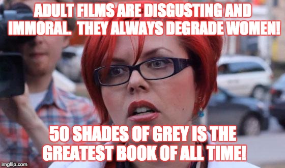 Adult Books > Adult films, apparently. | ADULT FILMS ARE DISGUSTING AND IMMORAL.  THEY ALWAYS DEGRADE WOMEN! 5O SHADES OF GREY IS THE GREATEST BOOK OF ALL TIME! | image tagged in angry feminist,porn,50 shades of grey,stupid,memes,erotica | made w/ Imgflip meme maker