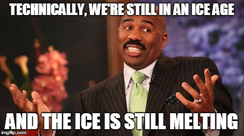 TECHNICALLY, WE'RE STILL IN AN ICE AGE AND THE ICE IS STILL MELTING | image tagged in memes,steve harvey | made w/ Imgflip meme maker