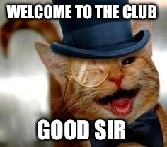 WELCOME TO THE CLUB GOOD SIR | made w/ Imgflip meme maker
