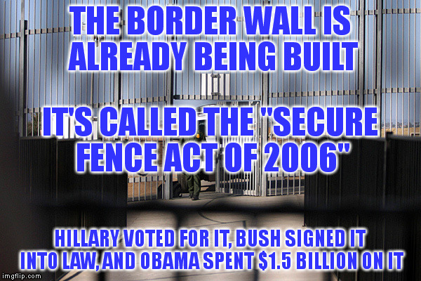 "THE BORDER WALL IS ALREADY BEING BUILT HILLARY VOTED FOR IT, BUSH SIGNED IT INTO LAW, AND OBAMA SPENT $1.5 BILLION ON IT IT'S CALLED THE ""SE 