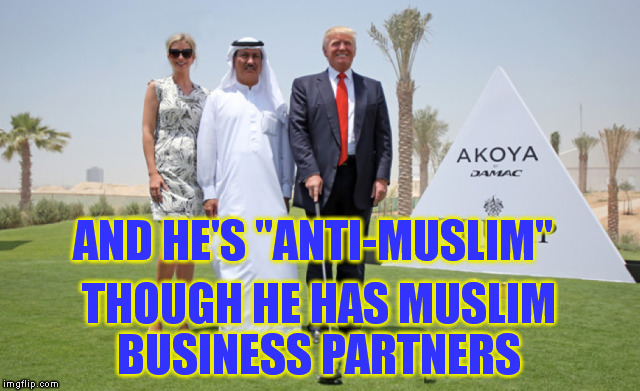 "AND HE'S ""ANTI-MUSLIM"" THOUGH HE HAS MUSLIM BUSINESS PARTNERS 