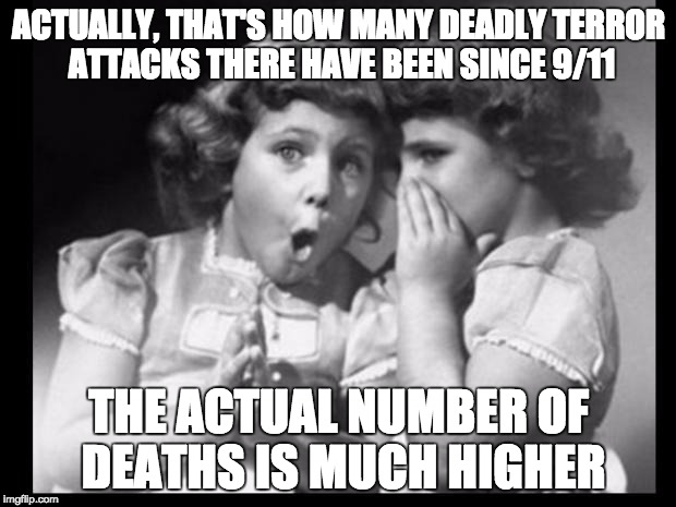 Psst I'll let you in on a secret | ACTUALLY, THAT'S HOW MANY DEADLY TERROR ATTACKS THERE HAVE BEEN SINCE 9/11 THE ACTUAL NUMBER OF DEATHS IS MUCH HIGHER | image tagged in psst i'll let you in on a secret | made w/ Imgflip meme maker