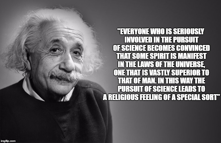 """EVERYONE WHO IS SERIOUSLY INVOLVED IN THE PURSUIT OF SCIENCE BECOMES CONVINCED THAT SOME SPIRIT IS MANIFEST IN THE LAWS OF THE UNIVERSE, ON 
