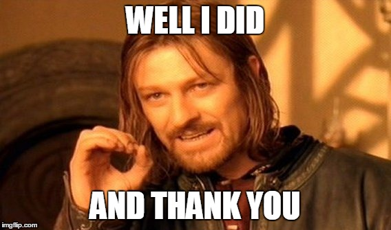 One Does Not Simply Meme | WELL I DID AND THANK YOU | image tagged in memes,one does not simply | made w/ Imgflip meme maker