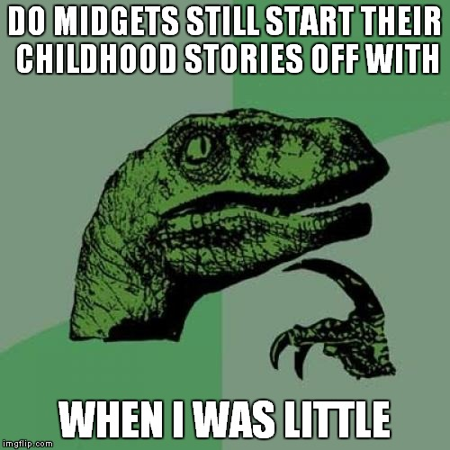 Philosoraptor Meme | DO MIDGETS STILL START THEIR CHILDHOOD STORIES OFF WITH WHEN I WAS LITTLE | image tagged in memes,philosoraptor | made w/ Imgflip meme maker