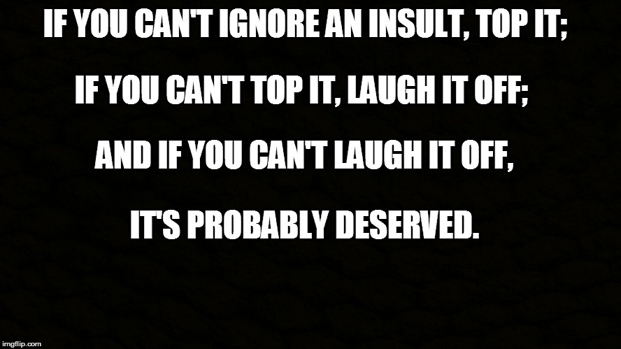 How to handle an insult | IF YOU CAN'T IGNORE AN INSULT, TOP IT; IT'S PROBABLY DESERVED. IF YOU CAN'T TOP IT, LAUGH IT OFF; AND IF YOU CAN'T LAUGH IT OFF, | image tagged in insult,quote,meme,memes | made w/ Imgflip meme maker