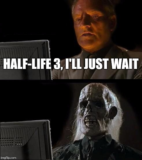 I'll Just Wait Here Meme |  HALF-LIFE 3, I'LL JUST WAIT | image tagged in memes,ill just wait here,half-life 3,gaben,gabe newell | made w/ Imgflip meme maker