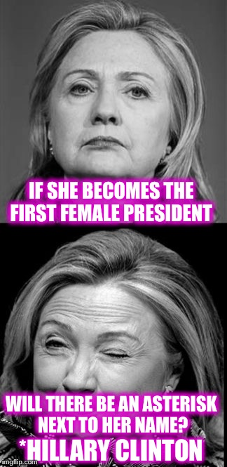 Kind of like the Barry Bonds of politicians  | IF SHE BECOMES THE FIRST FEMALE PRESIDENT *HILLARY CLINTON WILL THERE BE AN ASTERISK NEXT TO HER NAME? | image tagged in hillary winking,memes,funny,hillary,barry bonds,asterisk | made w/ Imgflip meme maker