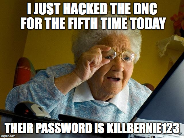 Grandma Finds The Internet Meme |  I JUST HACKED THE DNC FOR THE FIFTH TIME TODAY; THEIR PASSWORD IS KILLBERNIE123 | image tagged in memes,grandma finds the internet | made w/ Imgflip meme maker