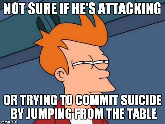 Futurama Fry Meme | NOT SURE IF HE'S ATTACKING OR TRYING TO COMMIT SUICIDE BY JUMPING FROM THE TABLE | image tagged in memes,futurama fry | made w/ Imgflip meme maker