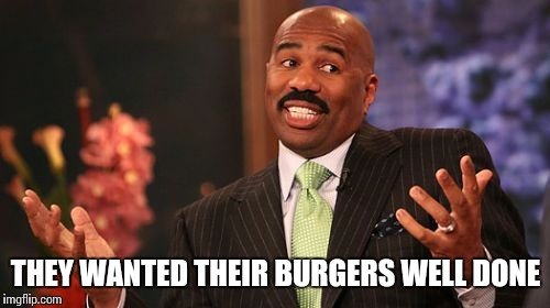 Steve Harvey Meme | THEY WANTED THEIR BURGERS WELL DONE | image tagged in memes,steve harvey | made w/ Imgflip meme maker
