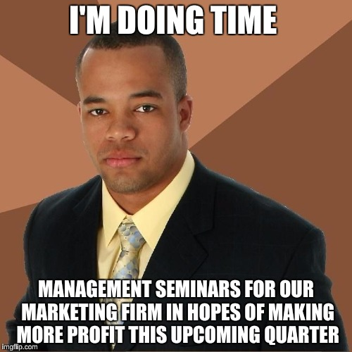 Succesful Black Man |  I'M DOING TIME; MANAGEMENT SEMINARS FOR OUR MARKETING FIRM IN HOPES OF MAKING MORE PROFIT THIS UPCOMING QUARTER | image tagged in succesful black man,memes | made w/ Imgflip meme maker