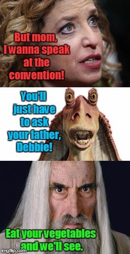 In a middle earth far far away | But mom, I wanna speak at the convention! Eat your vegetables and we'll see. You'll just have to ask your father, Debbie! | image tagged in meme,debbie wasserman schultz,jar jar binks,saruman,political humor | made w/ Imgflip meme maker