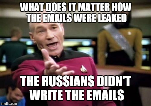 Picard Wtf Meme | WHAT DOES IT MATTER HOW THE EMAILS WERE LEAKED THE RUSSIANS DIDN'T WRITE THE EMAILS | image tagged in memes,picard wtf | made w/ Imgflip meme maker