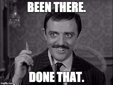 Gomez Addams | BEEN THERE. DONE THAT. | image tagged in gomez addams | made w/ Imgflip meme maker