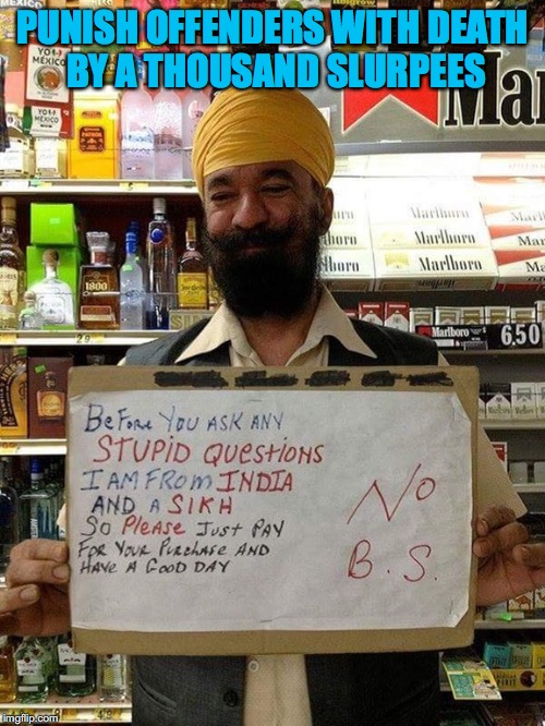 OFFENDED |  PUNISH OFFENDERS WITH DEATH BY A THOUSAND SLURPEES | image tagged in sikh,offended,muslim,ignorance,bigotry,india | made w/ Imgflip meme maker