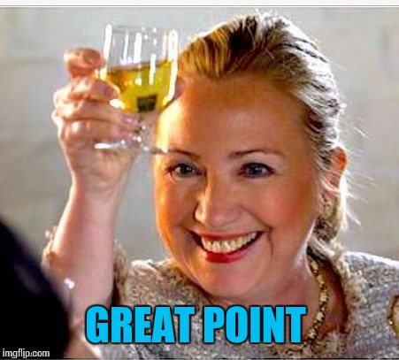 clinton toast | GREAT POINT | image tagged in clinton toast | made w/ Imgflip meme maker