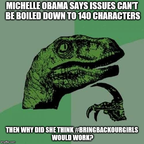 Michelle Obama Issues |  MICHELLE OBAMA SAYS ISSUES CAN'T BE BOILED DOWN TO 140 CHARACTERS; THEN WHY DID SHE THINK #BRINGBACKOURGIRLS WOULD WORK? | image tagged in memes,philosoraptor,issues,obama,democrat,hashtag | made w/ Imgflip meme maker