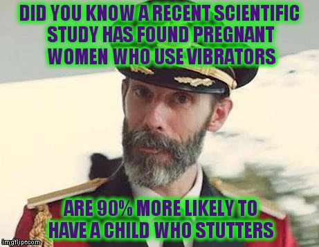 Captain Obvious | DID YOU KNOW A RECENT SCIENTIFIC STUDY HAS FOUND PREGNANT WOMEN WHO USE VIBRATORS ARE 90% MORE LIKELY TO HAVE A CHILD WHO STUTTERS | image tagged in captain obvious | made w/ Imgflip meme maker