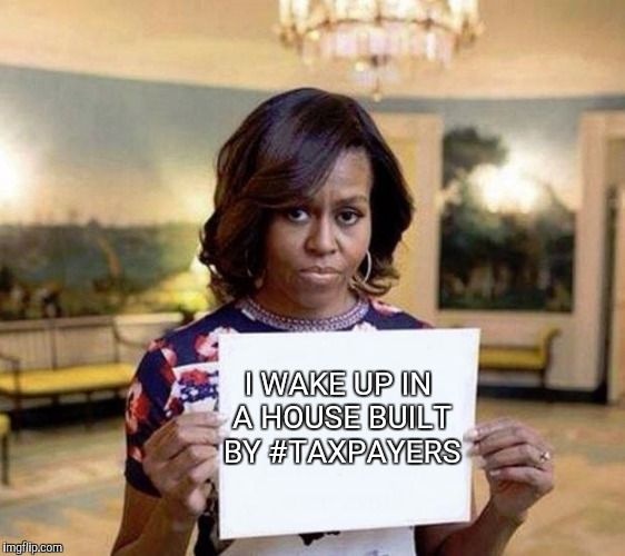 Michelle Obama blank sheet | I WAKE UP IN A HOUSE BUILT BY #TAXPAYERS | image tagged in michelle obama blank sheet | made w/ Imgflip meme maker