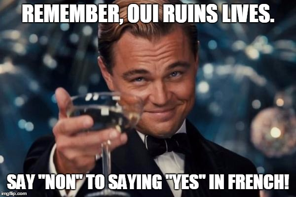 "OUI Ruins Lives | REMEMBER, OUI RUINS LIVES. SAY ""NON"" TO SAYING ""YES"" IN FRENCH! 
