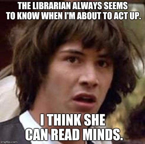 So many books... | THE LIBRARIAN ALWAYS SEEMS TO KNOW WHEN I'M ABOUT TO ACT UP. I THINK SHE CAN READ MINDS. | image tagged in memes,conspiracy keanu,reading,librarian | made w/ Imgflip meme maker