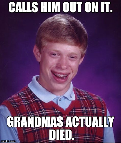 Bad Luck Brian Meme | CALLS HIM OUT ON IT. GRANDMAS ACTUALLY DIED. | image tagged in memes,bad luck brian | made w/ Imgflip meme maker