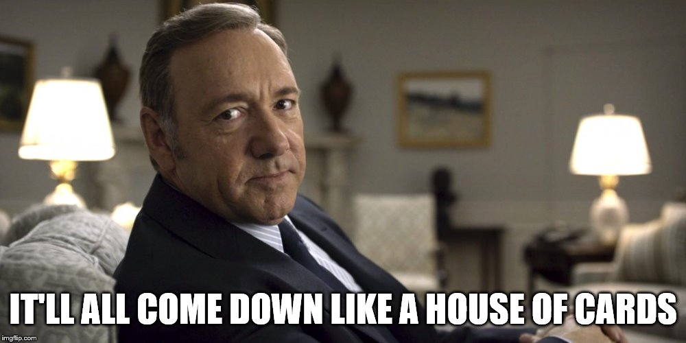 IT'LL ALL COME DOWN LIKE A HOUSE OF CARDS | made w/ Imgflip meme maker