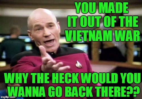 Picard Wtf Meme | YOU MADE IT OUT OF THE VIETNAM WAR WHY THE HECK WOULD YOU WANNA GO BACK THERE?? | image tagged in memes,picard wtf | made w/ Imgflip meme maker