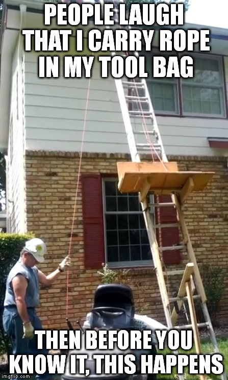 They built the pyramids with rope and pulleys. Classics do not die, they only evolve. | PEOPLE LAUGH THAT I CARRY ROPE IN MY TOOL BAG THEN BEFORE YOU KNOW IT, THIS HAPPENS | image tagged in rope,tools,construction,memes,advice | made w/ Imgflip meme maker