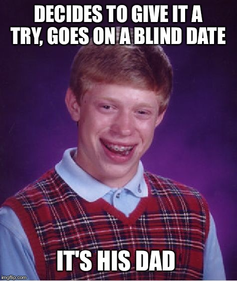 Bad Luck Brian Meme | DECIDES TO GIVE IT A TRY, GOES ON A BLIND DATE IT'S HIS DAD | image tagged in memes,bad luck brian | made w/ Imgflip meme maker