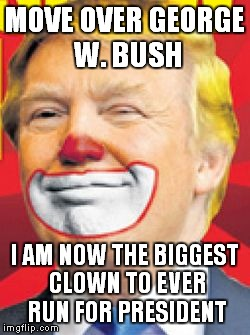 Donald Trump the Clown |  MOVE OVER GEORGE W. BUSH; I AM NOW THE BIGGEST CLOWN TO EVER RUN FOR PRESIDENT | image tagged in donald trump the clown | made w/ Imgflip meme maker