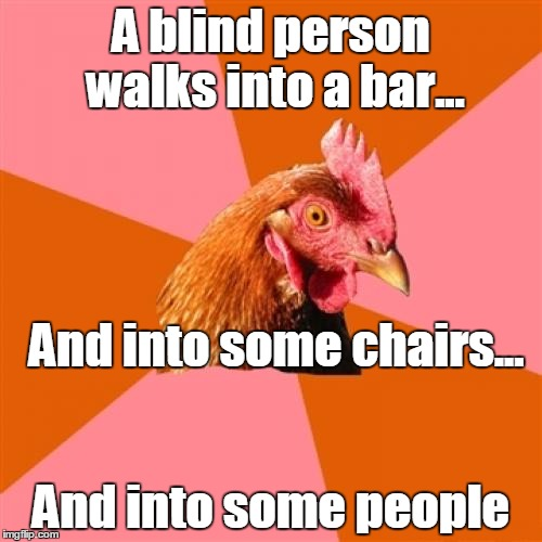 Anti Joke Chicken Meme | A blind person walks into a bar... And into some people And into some chairs... | image tagged in memes,anti joke chicken,trhtimmy | made w/ Imgflip meme maker