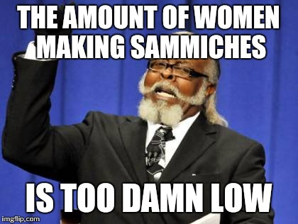 Too Damn High Meme | THE AMOUNT OF WOMEN MAKING SAMMICHES IS TOO DAMN LOW | image tagged in memes,too damn high | made w/ Imgflip meme maker