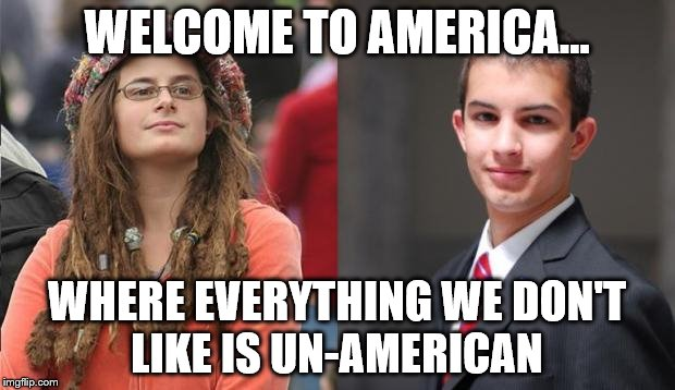 Liberal vs Conservative | WELCOME TO AMERICA... WHERE EVERYTHING WE DON'T LIKE IS UN-AMERICAN | image tagged in liberal vs conservative | made w/ Imgflip meme maker