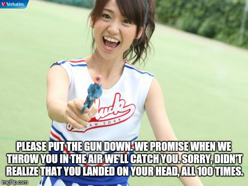 Yuko With Gun |  PLEASE PUT THE GUN DOWN. WE PROMISE WHEN WE THROW YOU IN THE AIR WE'LL CATCH YOU. SORRY, DIDN'T REALIZE THAT YOU LANDED ON YOUR HEAD, ALL 100 TIMES. | image tagged in memes,yuko with gun | made w/ Imgflip meme maker