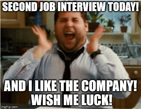 By the time this is featured, I'll be at the interview/the interview will be over |  SECOND JOB INTERVIEW TODAY! AND I LIKE THE COMPANY! WISH ME LUCK! | image tagged in excited can't wait,aegis_runestone,job interview,second interview,plz,need job | made w/ Imgflip meme maker