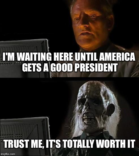 It won't happen | I'M WAITING HERE UNTIL AMERICA GETS A GOOD PRESIDENT TRUST ME, IT'S TOTALLY WORTH IT | image tagged in memes,ill just wait here | made w/ Imgflip meme maker