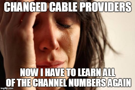 First World Problems Meme | CHANGED CABLE PROVIDERS NOW I HAVE TO LEARN ALL OF THE CHANNEL NUMBERS AGAIN | image tagged in memes,first world problems | made w/ Imgflip meme maker