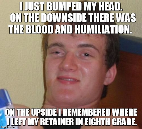 Retainer | I JUST BUMPED MY HEAD.  ON THE DOWNSIDE THERE WAS THE BLOOD AND HUMILIATION. ON THE UPSIDE I REMEMBERED WHERE I LEFT MY RETAINER IN EIGHTH G | image tagged in memes,10 guy,bump,first world problems | made w/ Imgflip meme maker