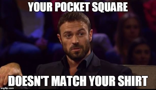 pocket square doesn't match your shirt |  YOUR POCKET SQUARE; DOESN'T MATCH YOUR SHIRT | image tagged in thebachelorette,bachelorette,chad johnson,jojo fletcher,abc,bachelorette memes | made w/ Imgflip meme maker